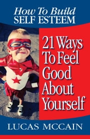 How To Build Self Esteem: 21 Ways To Feel Good About Yourself ebook by Lucas McCain