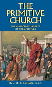The Primitive Church - The Church in the Days of the Apostles ebook by D. I. Rev. Fr. Lanslots