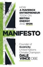 Manifesto - How a maverick entrepreneur took on British energy and won ebook by Dale Vince, John Robb