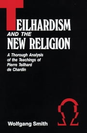 Teilhardism And The New Religion - A Thorough Analysis of the Teachings of Pierre Teilhard de Chardin ebook by Wolfgang Dr. Smith