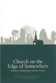 Church on the Edge of Somewhere - Ministry, Marginality, and the Future ebook by George B. Thompson Jr.