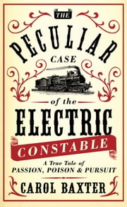 The Peculiar Case of the Electric Constable - A True Tale of Passion, Poison and Pursuit ebook by Carol Baxter