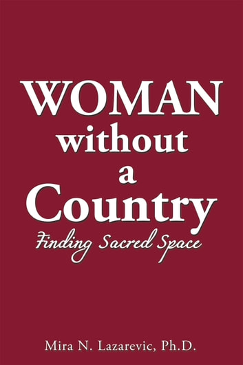 Woman Without a Country - Finding Sacred Space ebook by Mira N. Lazarevic Ph.D.