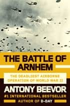 The Battle of Arnhem - The Deadliest Airborne Operation of World War II eBook by Antony Beevor
