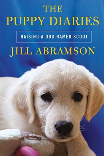 The Puppy Diaries - Raising a Dog Named Scout ebook by Jill Abramson