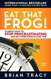 Eat That Frog!: 21 Great Ways to Stop Procrastinating and Get More Done in Less Time - 21 Great Ways to Stop Procrastinating and Get More Done in Less Time ebook by Brian Tracy