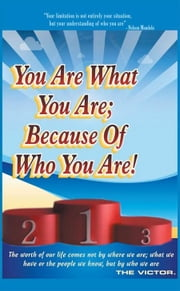You Are What You Are; Because of Who You Are - The Worth of Our Lives Comes Not by Where We Are; What We Have; or the People We Know, but by Who We Are ebook by The Victor