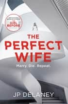 The Perfect Wife - The unique and explosive new thriller from the globally bestselling author of The Girl Before 電子書 by JP Delaney