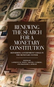 Renewing the Search for a Monetary Constitution - Reforming Government's Role in the Monetary System ebook by Lawrence H. White,Viktor J. Vanberg,Ekkehard A. Kohler