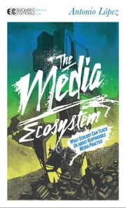 The Media Ecosystem - What Ecology Can Teach Us about Responsible Media Practice ebook by Antonio Lopez