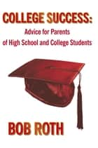 College Success - Advice for Parents of High School and College Students ebook by Bob Roth
