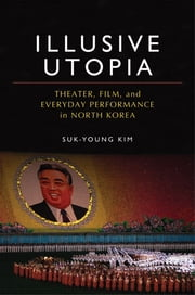 Illusive Utopia - Theater, Film, and Everyday Performance in North Korea ebook by Suk-Young Kim