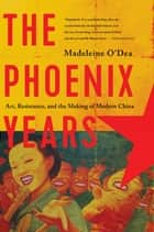 The Phoenix Years: Art, Resistance, and the Making of Modern China ebook by Madeleine O'Dea