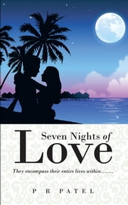 Seven Nights of Love - They Encompass Their Entire Lives Within……. ebook by P R Patel