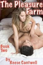 The Pleasure Farm: An 'Everything-Goes' Sex Resort: Book Two ebook by Reese Cantwell