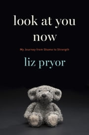 Look at You Now - My Journey from Shame to Strength ebook by Liz Pryor