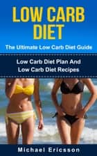 Low Carb Diet - The Ultimate Low Carb Diet Guide: Low Carb Diet Plan And Low Carb Diet Recipes ebook by Dr. Michael Ericsson