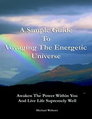 A Simple Guide to Voyaging the Energetic Universe: Awaken to the Power Within You and Live Life Supremely Well ebook by Michael Webster