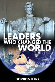 Leaders Who Changed the World - The extraordinary inspiration of those who create history ebook by Gordon Kerr