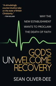 God's Unwelcome Recovery - Why the new establishment wants to proclaim the death of faith ebook by Sean Oliver-Dee