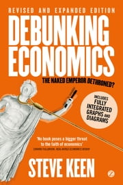 Debunking Economics (Digital Edition - Revised, Expanded and Integrated) - The Naked Emperor Dethroned? ebook by Steve Keen