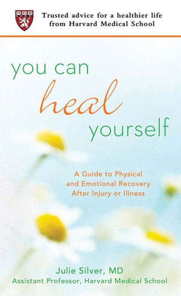 You Can Heal Yourself - A Guide to Physical and Emotional Recovery After Injury or Illness ebook by Julie Silver, M.D.