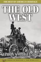 The Best of American Heritage: The Old West ebook by Edwin S. Grosvenor