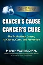 Cancer's Cause, Cancer's Cure: The Truth About Cancer, Its Causes, Cures, and Prevention (The Scientific Discoveries of Mirko Beljanski, Ph.D) ebook by Morton Walker DPM
