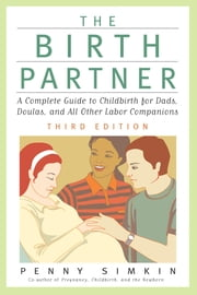 Birth Partner - Revised 3rd Edition - A Complete Guide to Childbirth for Dads, Doulas, and All Other Labor Companions ebook by Penny Simkin