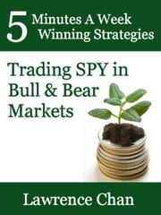 5 Minutes a Week Winning Strategies: Trading SPY in Bull & Bear Market ebook by Lawrence Chan