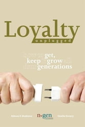 Loyalty Unplugged - How to Get, Keep & Grow All Four Generations ebook by Adwoa K. Buahene and Giselle Kovary