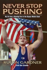 Never Stop Pushing - My Life from a Wyoming Farm to the Olympic Medals Stand ebook by Rulon Gardner, Bob Schaller