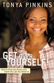 Get Over Yourself! - How to Drop the Drama and Claim the Life You Deserve ebook by Tonya Pinkins