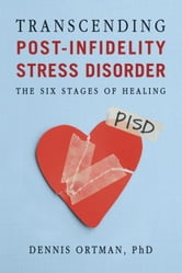 Transcending Post-Infidelity Stress Disorder - The Six Stages of Healing ebook by Dennis C. Ortman