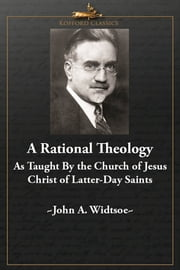 A Rational Theology As Taught by The Church of Jesus Christ of Latter-Day Saints ebook by John A. Widtsoe