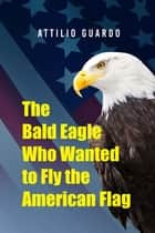 The Bald Eagle Who Wanted to Fly the American Flag ebook by Attilio Guardo