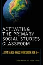 Activating the Primary Social Studies Classroom - A Standards-Based Sourcebook for K-4 eBook by Leslie Marlow, Duane Inman