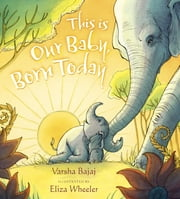 This Is Our Baby, Born Today ebook by Varsha Bajaj,Eliza Wheeler