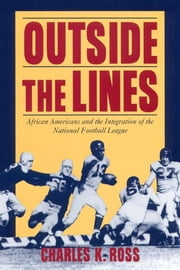 Outside the Lines - African Americans and the Integration of the National Football League ebook by Charles K. Ross