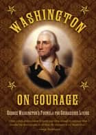 Washington on Courage - George Washington's Formula for Courageous Living ebook by George Washington