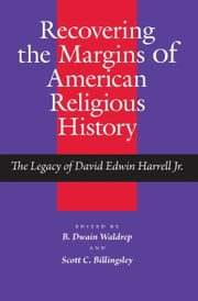 Recovering the Margins of American Religious History - The Legacy of David Edwin Harrell Jr. ebook by B. Dwain Waldrep,Scott Billingsley,B. Dwain Waldrep,Scott Billingsley,Grant Wacker,Wayne Flynt,Samuel S. Hill,James R. Goff,Richard T. Hughes,Charles Reagan Wilson,John C. Hardin,Beth Barton Schweiger