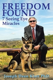 FREEDOM FOUND - 7 Seeing Eye Miracles ebook by Joseph Dean Klatt PhD