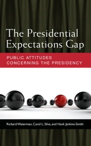 The Presidential Expectations Gap - Public Attitudes Concerning the Presidency ebook by Richard Waterman,Carol L. Silva,Hank Jenkins-Smith