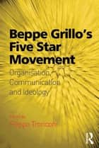 Beppe Grillo's Five Star Movement - Organisation, Communication and Ideology ebook by Filippo Tronconi