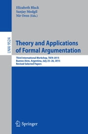 Theory and Applications of Formal Argumentation - Third International Workshop, TAFA 2015, Buenos Aires, Argentina, July 25-26, 2015, Revised Selected Papers ebook by Elizabeth Black,Sanjay Modgil,Nir Oren