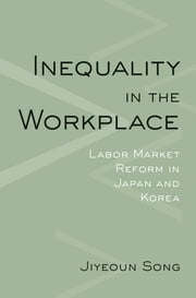 Inequality in the Workplace - Labor Market Reform in Japan and Korea ebook by Jiyeoun Song