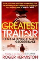 The Greatest Traitor - The Secret Lives of Agent George Blake ebook by Roger Hermiston