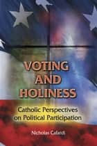 Voting and Holiness: Catholic Perspectives on Political Participation ebook by Edited by Nicholas P. Cafardi