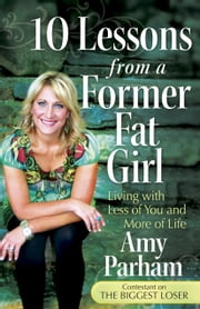 10 Lessons from a Former Fat Girl - Living with Less of You and More of Life ebook by Amy Parham