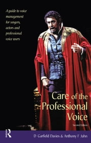 Care of the Professional Voice - A Guide to Voice Management for Singers, Actors and Professional Voice Users ebook by D Garfield Davies,Anthony F Jahn